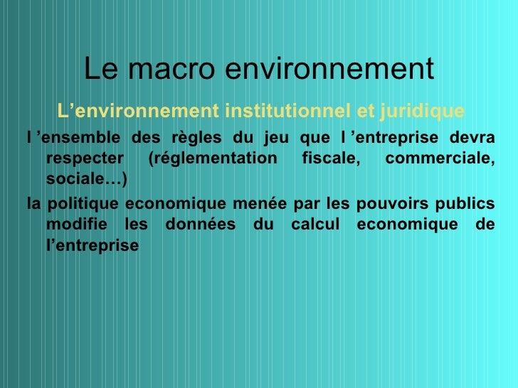 Le macro environnement   L'environnement institutionnel et juridiquel 'ensemble des règles du jeu que l 'entreprise devra ...