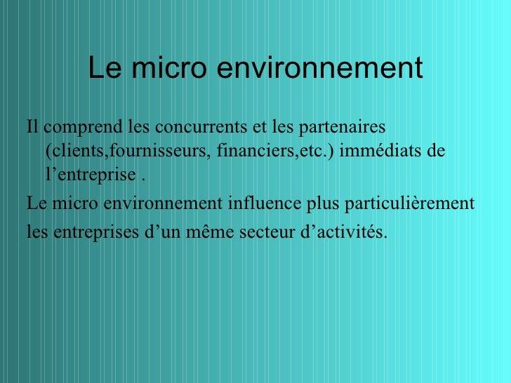 Le micro environnementIl comprend les concurrents et les partenaires   (clients,fournisseurs, financiers,etc.) immédiats d...
