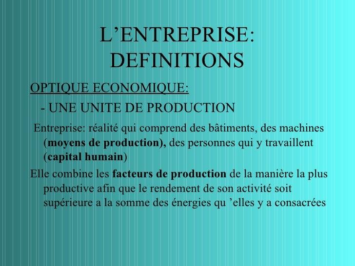 L'ENTREPRISE:               DEFINITIONSOPTIQUE ECONOMIQUE: - UNE UNITE DE PRODUCTIONEntreprise: réalité qui comprend des b...