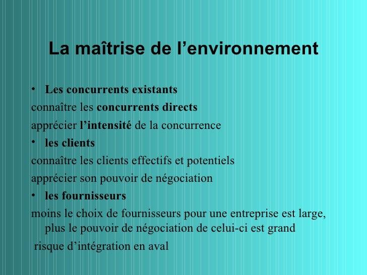 La maîtrise de l'environnement• Les concurrents existantsconnaître les concurrents directsapprécier l'intensité de la conc...