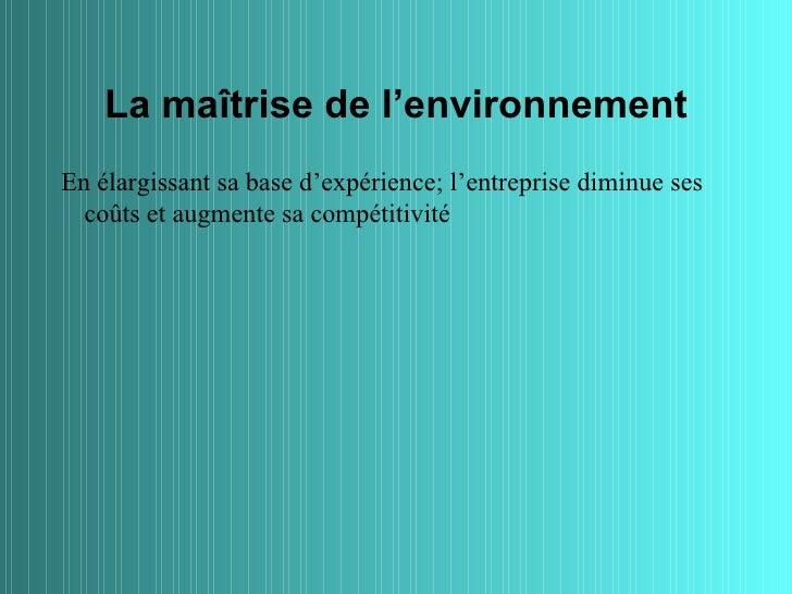 La maîtrise de l'environnementEn élargissant sa base d'expérience; l'entreprise diminue ses  coûts et augmente sa compétit...