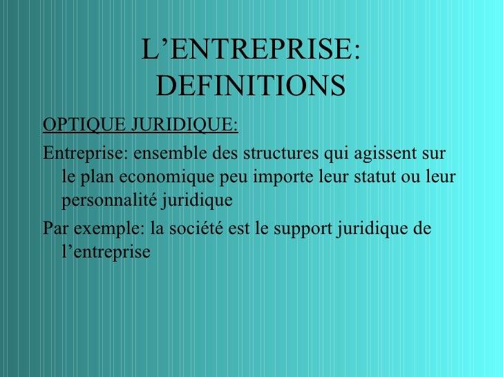 L'ENTREPRISE:             DEFINITIONSOPTIQUE JURIDIQUE:Entreprise: ensemble des structures qui agissent sur  le plan econo...
