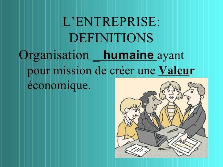 L'ENTREPRISE:        DEFINITIONSOrganisation _ humaine ayant pour mission de créer une Valeur économique.