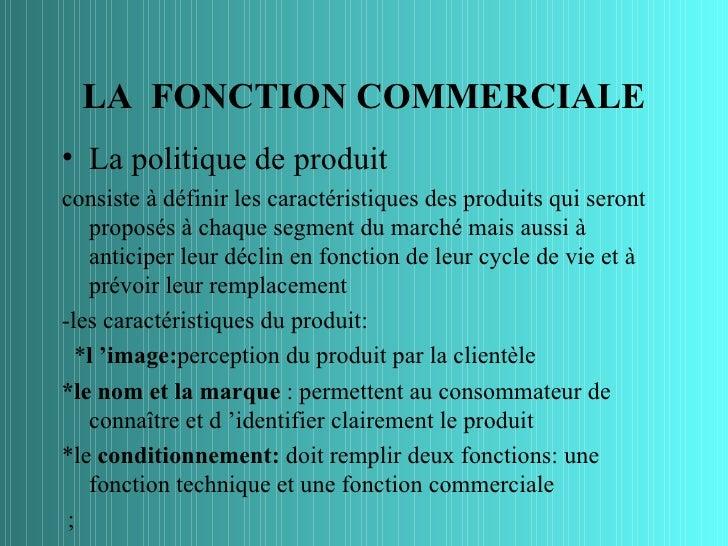 LA FONCTION COMMERCIALE• La politique de produitconsiste à définir les caractéristiques des produits qui seront   proposés...