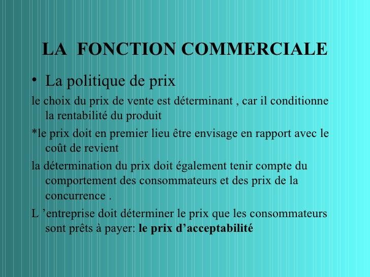 LA FONCTION COMMERCIALE• La politique de prixle choix du prix de vente est déterminant , car il conditionne   la rentabili...