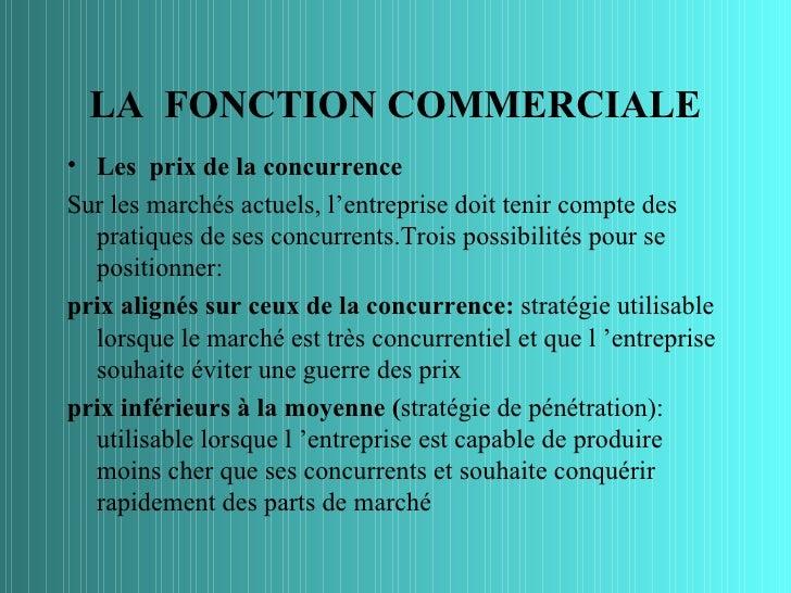 LA FONCTION COMMERCIALE• Les prix de la concurrenceSur les marchés actuels, l'entreprise doit tenir compte des  pratiques ...