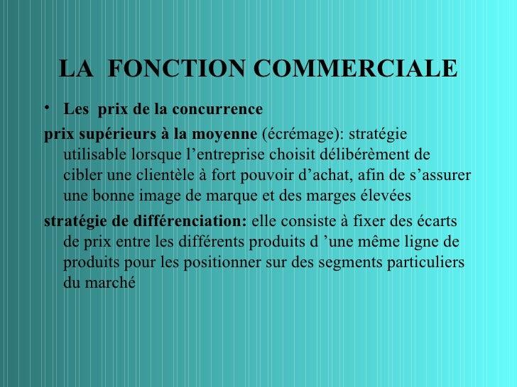 LA FONCTION COMMERCIALE• Les prix de la concurrenceprix supérieurs à la moyenne (écrémage): stratégie   utilisable lorsque...