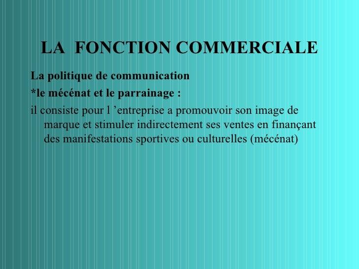 LA FONCTION COMMERCIALELa politique de communication*le mécénat et le parrainage :il consiste pour l 'entreprise a promouv...