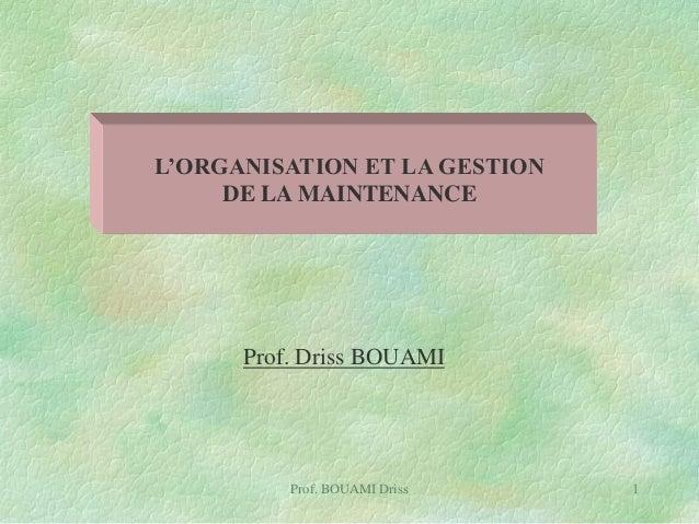 L'ORGANISATION ET LA GESTION DE LA MAINTENANCE  Prof. Driss BOUAMI  Prof. BOUAMI Driss  1