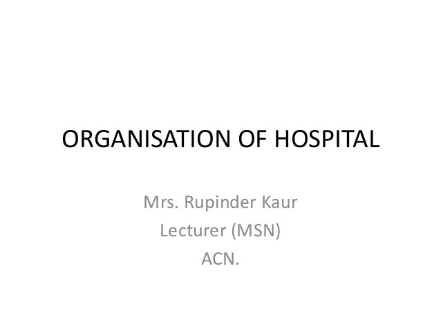 ORGANISATION OF HOSPITAL  Mrs. Rupinder Kaur  Lecturer (MSN)  ACN.