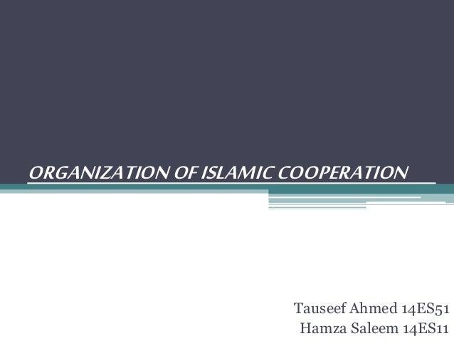 ORGANIZATIONOFISLAMICCOOPERATION Tauseef Ahmed 14ES51 Hamza Saleem 14ES11