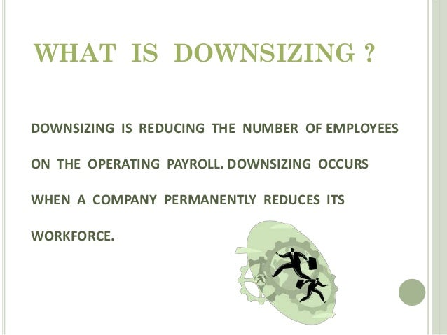 disadvantages of downsizing For each of these stages, we advocated openness and honesty about the state of the business, the reasons for downsizing, the process by which the downsizing program would take place and the future of the business.