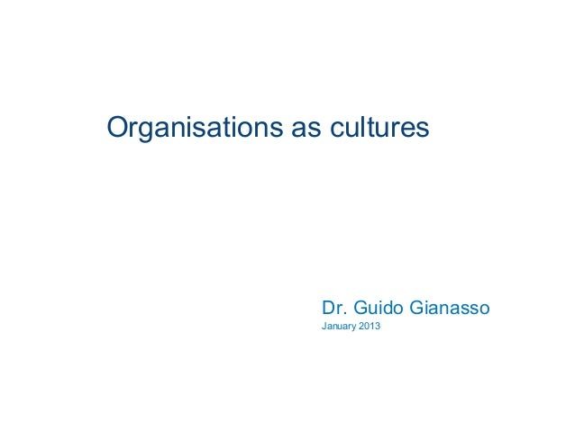 Organisations as cultures Dr. Guido Gianasso January 2013