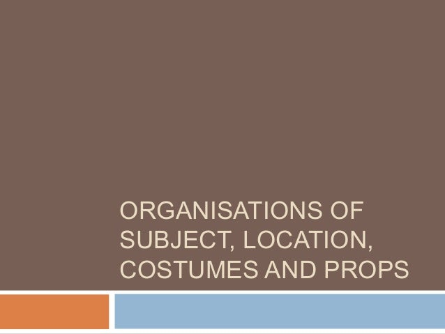 ORGANISATIONS OFSUBJECT, LOCATION,COSTUMES AND PROPS