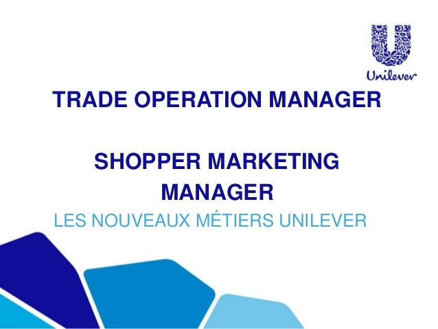 TRADE OPERATION MANAGER SHOPPER MARKETING MANAGER LES NOUVEAUX MÉTIERS UNILEVER