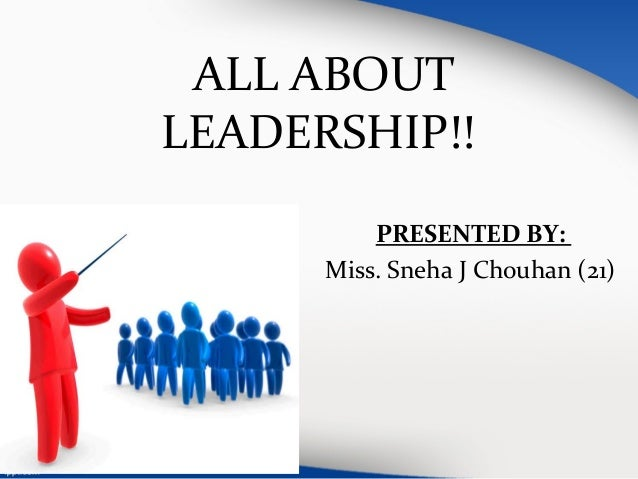 ALL ABOUT  LEADERSHIP!!  PRESENTED BY:  Miss. Sneha J Chouhan (21)