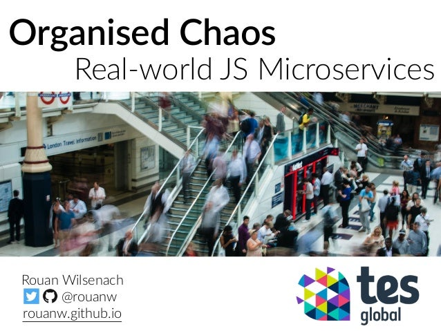 Organised Chaos Real-world JS Microservices Rouan Wilsenach @rouanw rouanw.github.io