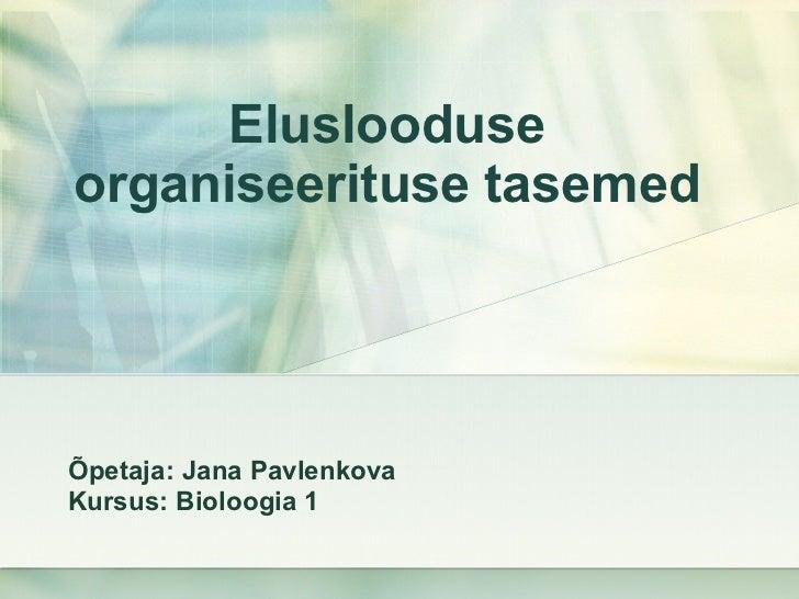 Eluslooduse organiseerituse tase med Õpetaja: Jana Pavlenkova Kursus: Bioloogia 1