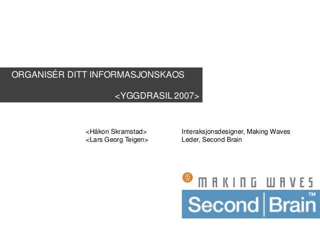 ORGANISÉR DITT INFORMASJONSKAOS <YGGDRASIL 2007> <Håkon Skramstad> Interaksjonsdesigner, Making Waves <Lars Georg Teigen> ...