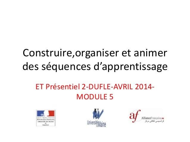 Construire,organiser et animer des séquences d'apprentissage ET Présentiel 2-DUFLE-AVRIL 2014- MODULE 5 Aaaaaassss