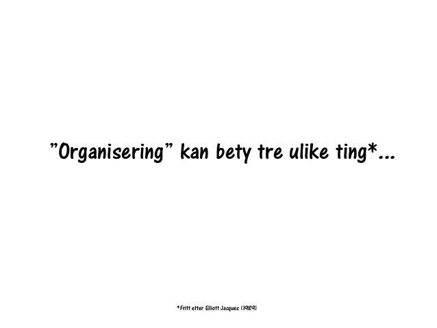 """*Fritt etter Elliott Jacques (1989) """"Organisering"""" kan bety tre ulike ting*..."""