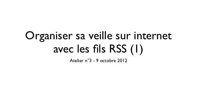 Organiser sa veille sur internet     avec les fils RSS (1)         Atelier n°3 - 9 octobre 2012