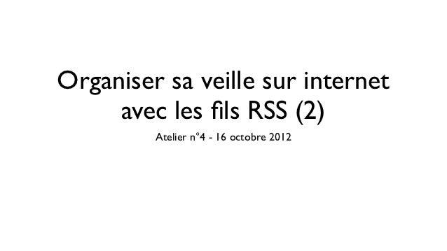 Organiser sa veille sur internet     avec les fils RSS (2)         Atelier n°4 - 16 octobre 2012