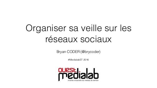 Organiser sa veille sur les réseaux sociaux Bryan CODER (@brycoder) #MedialabST 2016