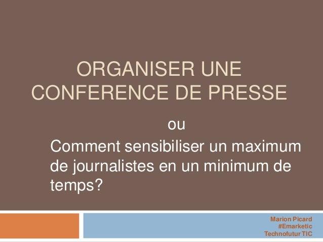 ORGANISER UNE CONFERENCE DE PRESSE ou Comment sensibiliser un maximum de journalistes en un minimum de temps? Marion Picar...