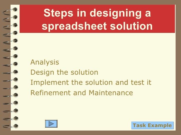 Steps in designing a spreadsheet solution <ul><li>Analysis </li></ul><ul><li>Design the solution </li></ul><ul><li>Impleme...