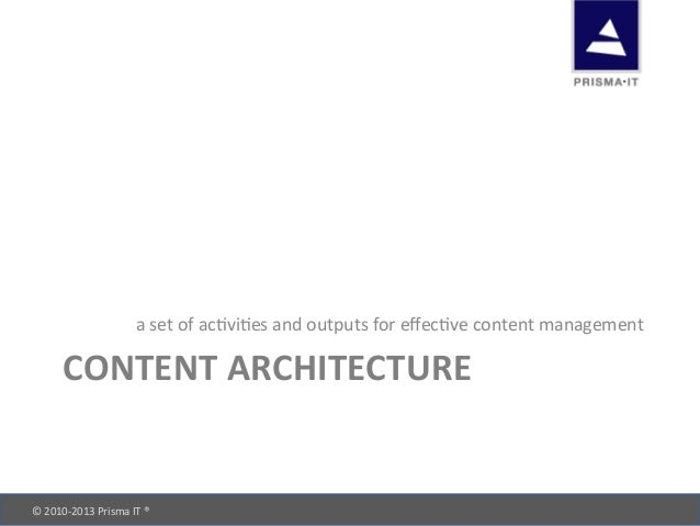 © 2010-‐2013 Prisma IT ®       CONTENT ARCHITECTURE a set of acOviOes and outputs for e...
