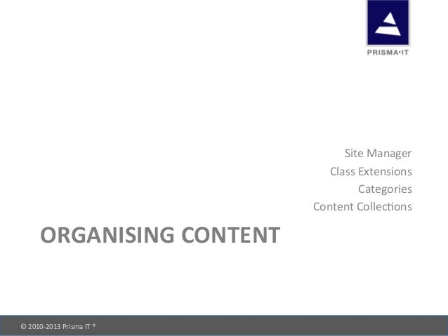 © 2010-‐2013 Prisma IT ®       ORGANISING CONTENT Site Manager Class Extensions Categories ...