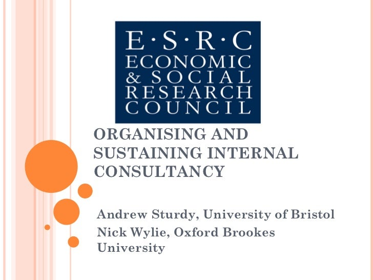 ORGANISING AND SUSTAINING INTERNAL CONSULTANCY Andrew Sturdy, University of Bristol  Nick Wylie, Oxford Brookes University