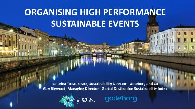 ORGANISING HIGH PERFORMANCE SUSTAINABLE EVENTS Katarina Torstensson, Sustainability Director - Goteborg and Co Guy Bigwood...