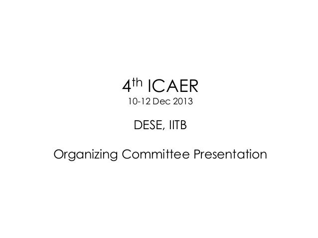 4th ICAER 10-12 Dec 2013  DESE, IITB Organizing Committee Presentation