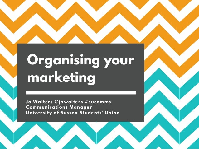 Organising your marketing Jo Walters @jowalters #sucomms Communications Manager University of Sussex Students' Union