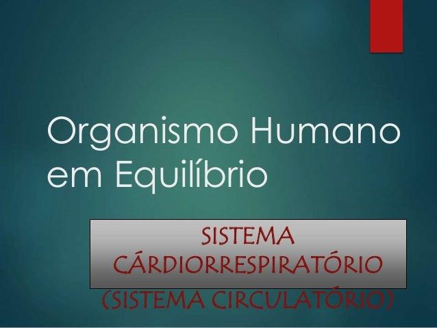 Organismo Humano em Equilíbrio SISTEMA CÁRDIORRESPIRATÓRIO (SISTEMA CIRCULATÓRIO)