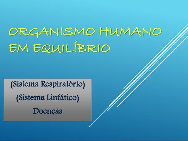 ORGANISMO HUMANO EM EQUILÍBRIO (Sistema Respiratório) (Sistema Linfático) Doenças