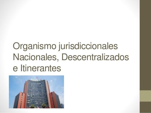 Organismo jurisdiccionales Nacionales, Descentralizados e Itinerantes