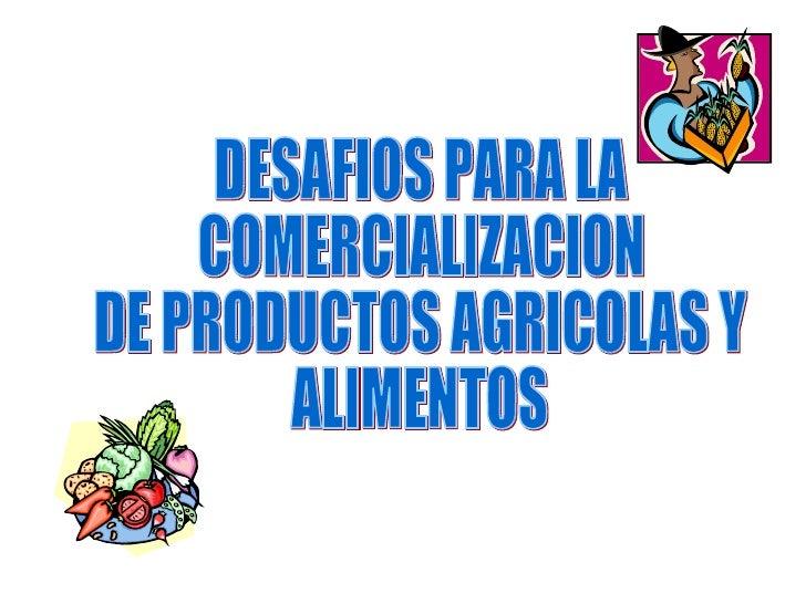DESAFIOS PARA LA COMERCIALIZACION DE PRODUCTOS AGRICOLAS Y  ALIMENTOS