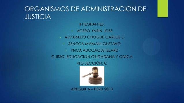 ORGANISMOS DE ADMINISTRACION DE JUSTICIA INTEGRANTES: • ACERO YARIN JOSÉ • ALVARADO CHOQUE CARLOS J. • SENCCA MAMANI GUSTA...