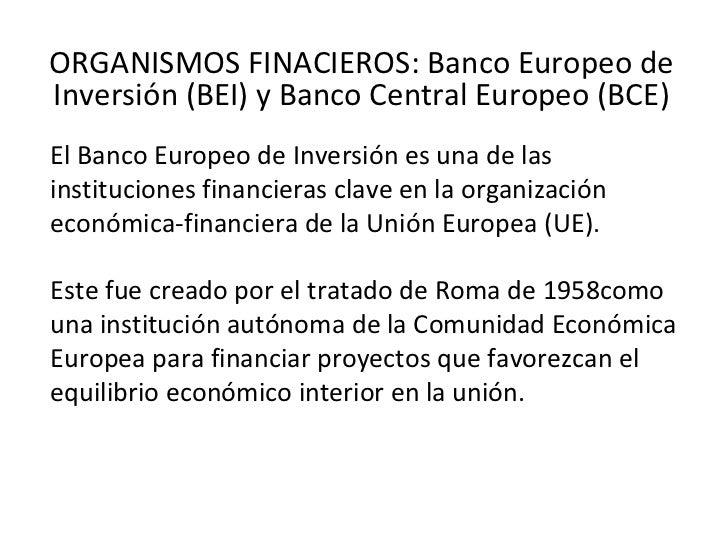 ORGANISMOS FINACIEROS: Banco Europeo deInversión (BEI) y Banco Central Europeo (BCE)El Banco Europeo de Inversión es una d...