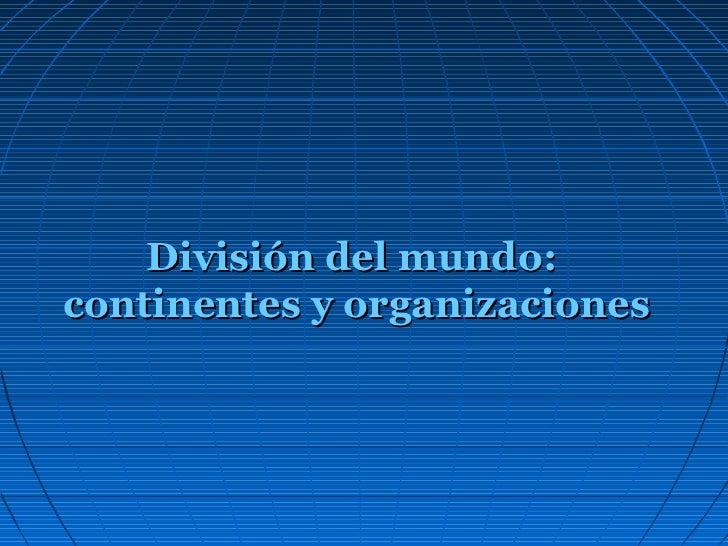División del mundo:continentes y organizaciones
