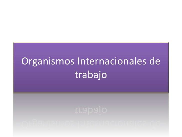 Organismos Internacionales de          trabajo