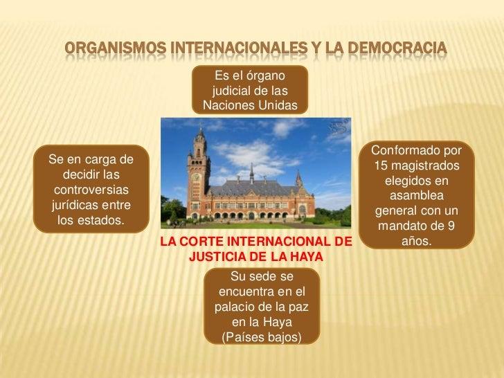 ORGANISMOS INTERNACIONALES Y LA DEMOCRACIA                         Es el órgano                        judicial de las    ...