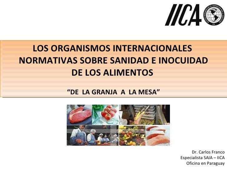 """LOS ORGANISMOS INTERNACIONALES  NORMATIVAS SOBRE SANIDAD E INOCUIDAD  DE LOS ALIMENTOS  """" DE  LA GRANJA  A  LA MESA"""" Dr. C..."""