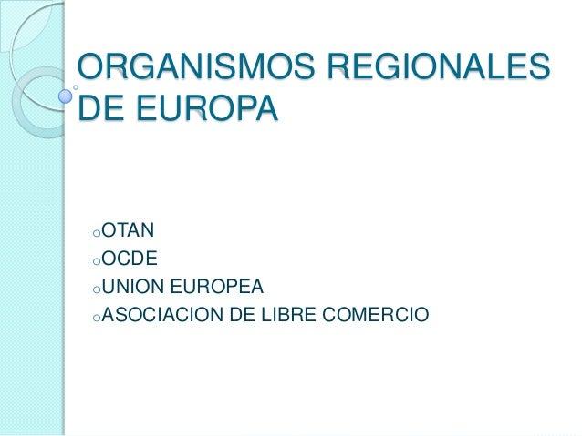 ORGANISMOS REGIONALESDE EUROPAoOTANoOCDEoUNION EUROPEAoASOCIACION DE LIBRE COMERCIO