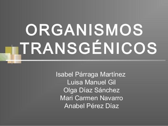 ORGANISMOS TRANSGÉNICOS Isabel Párraga Martínez Luisa Manuel Gil Olga Díaz Sánchez Mari Carmen Navarro Anabel Pérez Díaz