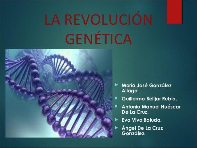 LA REVOLUCIÓN GENÉTICA  María José González Aliaga.  Guillermo Belijar Rubio.  Antonio Manuel Huéscar De La Cruz.  Eva...