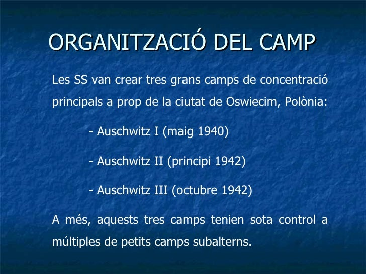 ORGANITZACIÓ DEL CAMP Les SS van crear tres grans camps de concentració principals a prop de la ciutat de Oswiecim, Polòni...